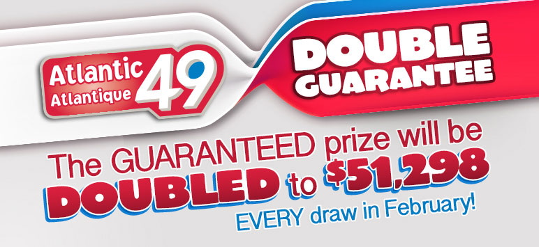 Atlantic49 Double Guarantee - The Guaranteed prize will be doubled to $51,298 Every draw in February!
