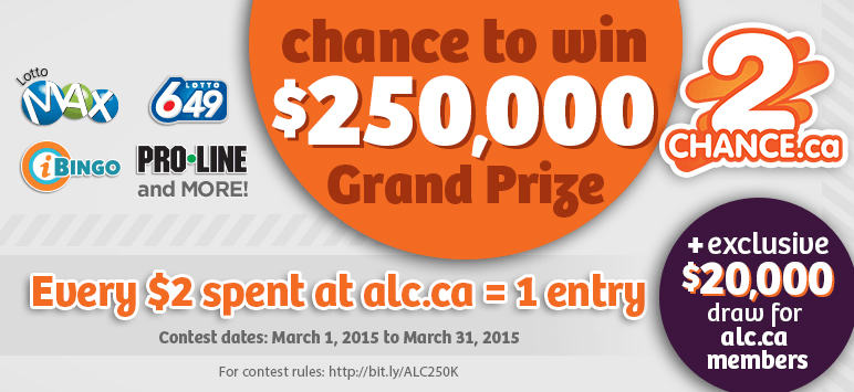 chance to win $250,000 Grand Prize - Every $2 spent at alc.ca = 1 entry - + exclusive $20,000 draw for alc.ca mambers - Contest dates: March 1, 2015 to March 31, 2015 - For contest rules: http://bit.ly/ALC250K