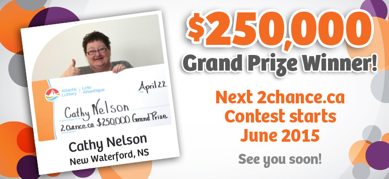 $250,000 Grand Prize Winner! Cathy Nelson - New Waterford, NS - Next 2chance.ca Contest starts June 2015 - See you soon!
