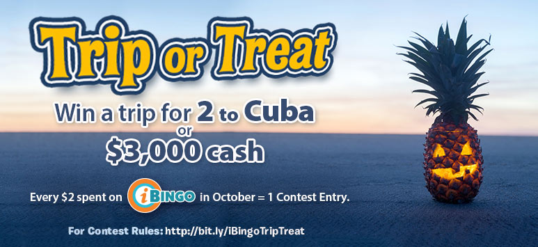 Trip or Treat Win a trip for 2 to Cuba or $3,000 cash - Every $2 spent on iBingo in October = 1 contest entry - For contest ruled:http://bit.ly/iBingoTripTreat