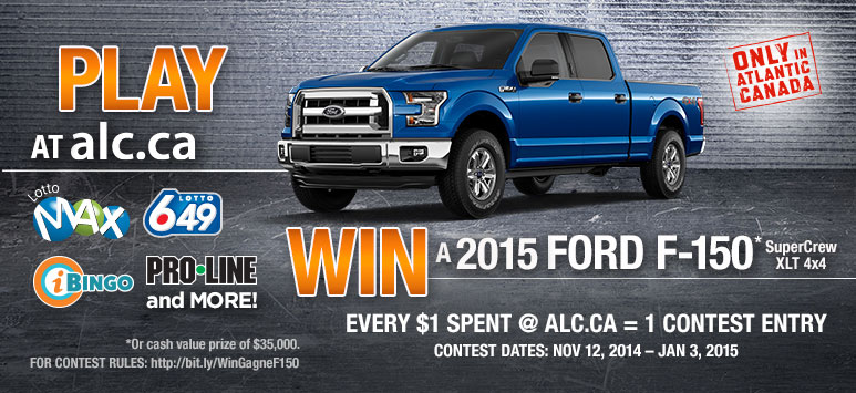 PLAY AT alc.ca - Only in Atlantic Canada - WIN a 2015 Ford F-150* SuperCrew XLT 4x4 - Every $1 Spent @ alc.ca = 1 Contest Entry - Contest Dates:Nov 12, 2014 - Jan 3, 2015 - *or cash value of $35,000. For contest rules: http://bit.ly/WinGagneF150