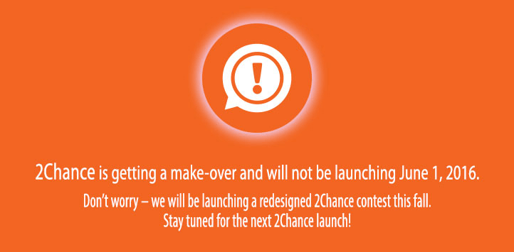 2Chance is getting a make-over and will not be launching June 1, 2016. Don't worry - we will be launching a redesigned 2Chance contest next fall. Stay Tuned for the next 2Chance launch!
