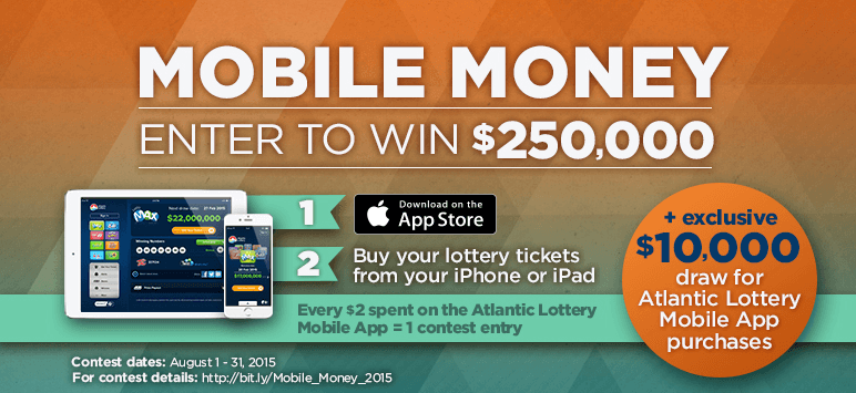 Mobile Money - Enter to Win $250,000. 1 Download on the App Store. 2 Buy your lottery tickets from your iPhone or iPad. Every @2spent on teh Atlantic Lottery Mobile App = 1 contest entry. + Exclusive $10,000 draw for Atlantic Lottery Mobile App purchases. Contest dates: August 1 - 31, 2015 For contest details: http://bit.ly/Mobile_Money_2015