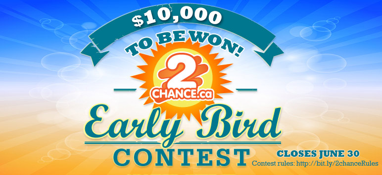 $10,000 to be won! 2chance.ca - Early Bird Contest - Closes June 30 - Contest rules: http://bit.ly/2chanceRules