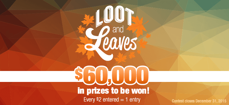 Loot and Leaves - $60,000 in prizes to be won! Every $2 entered = 1 entry - Contest closes December 31, 2015