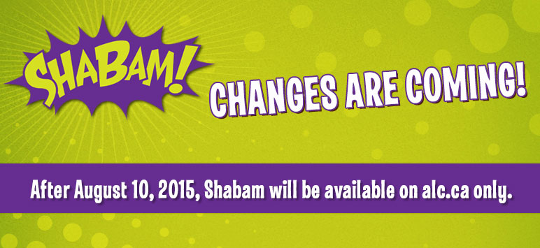 SHABAM! Changes are Coming! After August 10, 2015, Shabam will be available on alc.ca only.