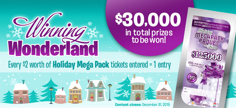 Winning Wonderland - $30,000 in total prizes to be won! Every $2 worth of Holiday Mega Pack Tickets entered = 1 entry