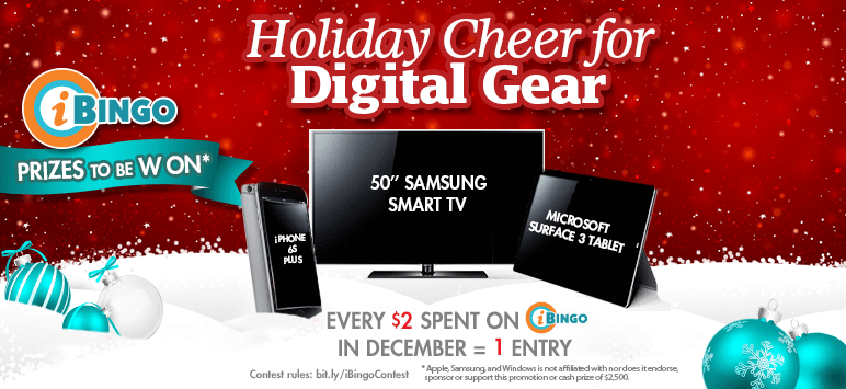 iBingo Prizes to be Won* Holiday Cheer for Digital Gear - Every $2 Spent on iBingo in December = 1 Entry - Contest rules: bit.ly/iBingoContest *Apple, Samsung and Windoes is not affiliated with, nor does licence, sponsor or support this promotion or cash prize of $2,500.