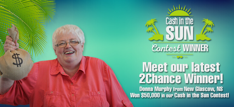 Cash in the Sun Contest Winner - Meet our latest 2chance Winner! Donna Murhpy from New Glasgow, NS Won $50,000 in our Cash in the Sun Contest!