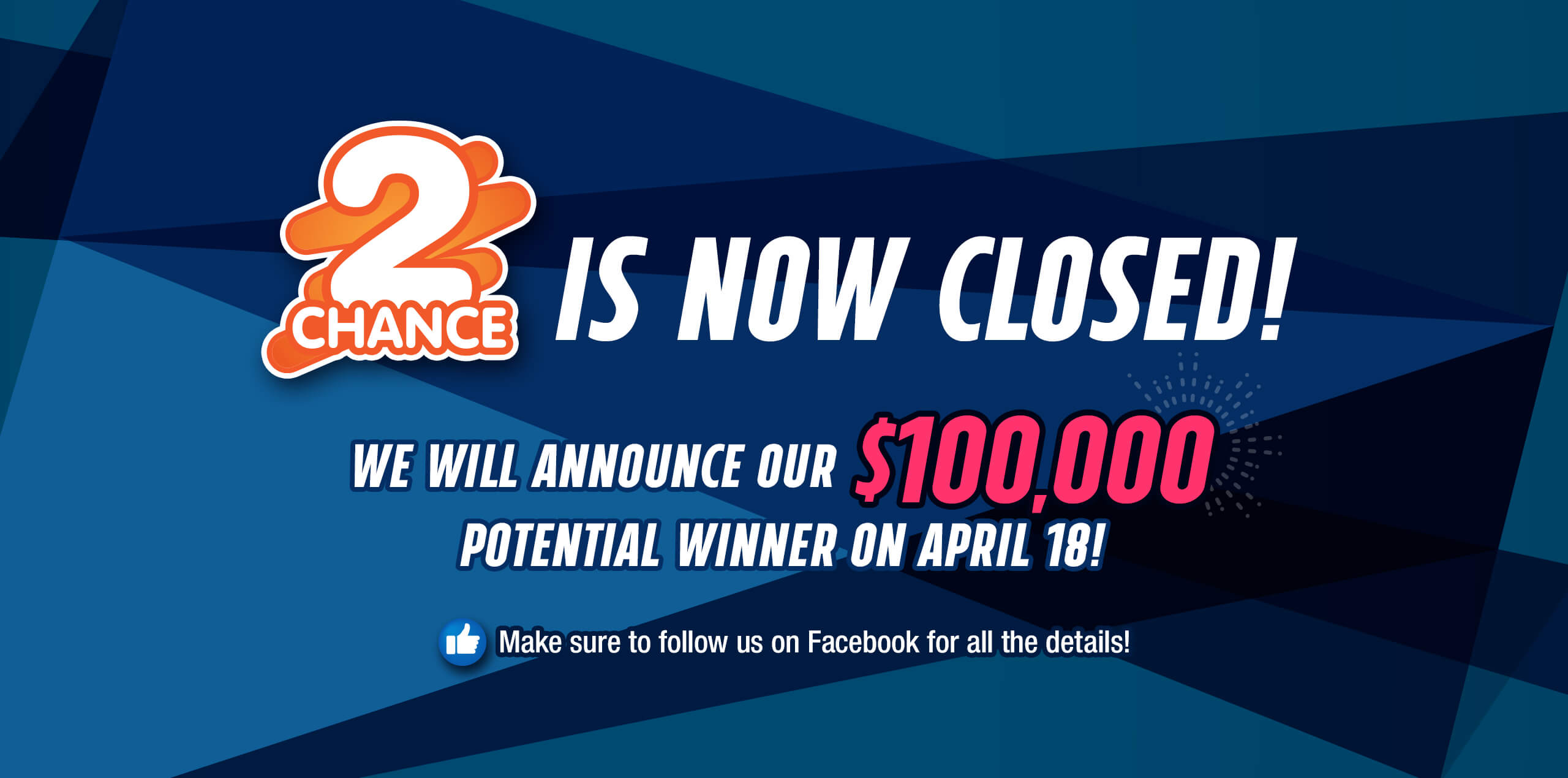 2CHANCE IS NOW CLOSED! WE WILL ANNOUNCE OUR $100,000 POTENTIAL WINNER ON APRIL 18! MAKE SURE TO FOLLOW US ON FACEBOOK FOR ALL THE DETAILS!
